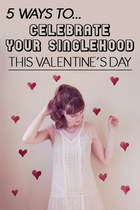 5 Ways to Celebrate Your Singlehood this Valentine's Day